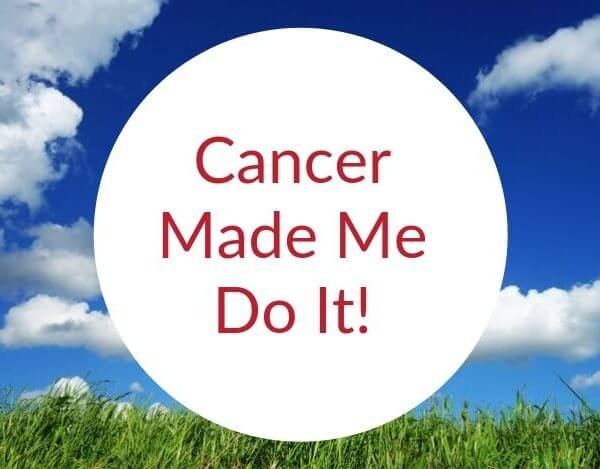 Cancer Made Me Do It