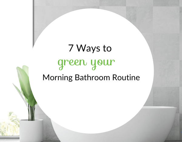 7 Ways to Painlessly Green Your Morning Routine Today